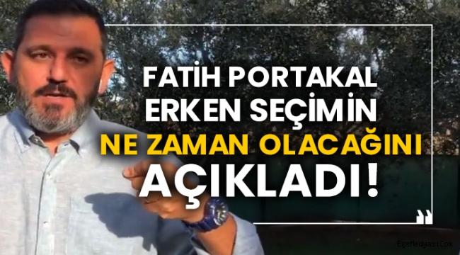 Fatih Portakal erken seçimin ne zaman olacağını açıkladı